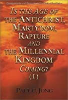 Is the Age of the Antichrist, Martyrdom, Rapture and the Millennial Kingdom Coming? (I)