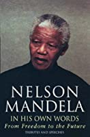 Nelson Mandela In His Own Words: From Freedom To The Future
