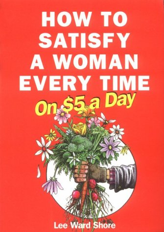 How to Satisfy a Woman Every Time on $5.00 a Day  by  Lee Ward Shore