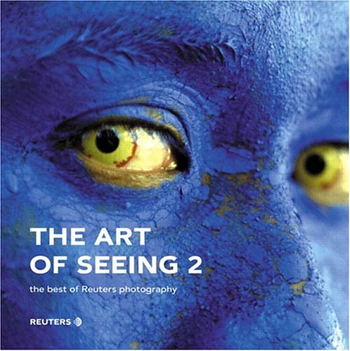 The Art Of Seeing 2: The Best Of Reuters Photography Reuters photographers