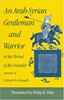 An Arab-Syrian Gentleman and Warrior in the Period of the Crusades: Memoirs of Usamah Ibn-Munqidh