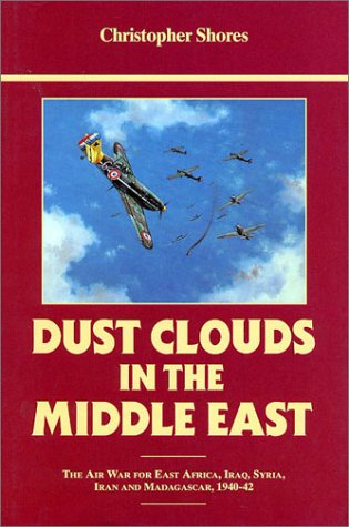 Dust Clouds in the Middle East (Reprinted): Air War for East Africa, Iraq, Syria, Iran and Madagascar, 1940-42  by  Christopher Shores
