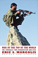 War At The Top Of The World: The Struggle For Afghanistan And Asia (Revised And Updated)