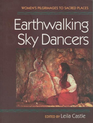 Earthwalking Sky Dancers: Womens Pilgrimages to Sacred Places  by  Leila Castle