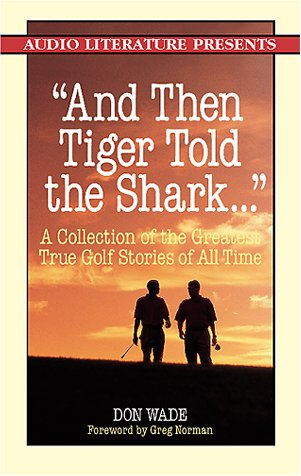 And Then Tiger Told the Shark...: A Collection of the Greatest True Golf Stories Ever Told Don Wade