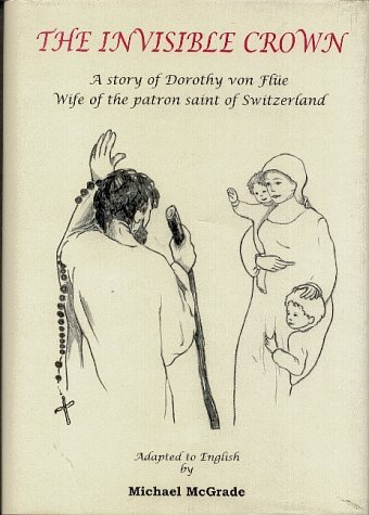 The Invisible Crown: A Story of Dorothy Von Flue, Wife of the Patron Saint of Switzerland Michael McGrade