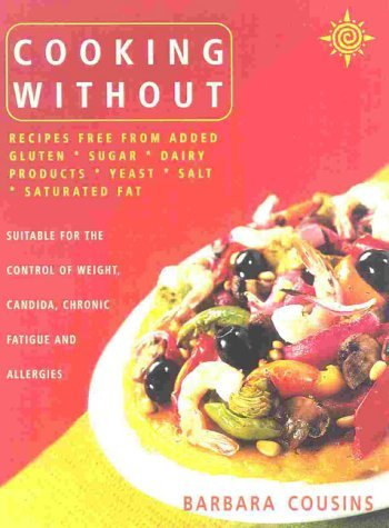 Cooking Without, New Edition: Recipes Free from Added Gluten, Sugar, Dairy Products, Yeast, Salt and Saturated Fat  by  Barbara Cousins