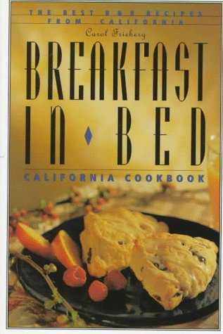 Breakfast in Bed California Cookbook: The Best B and B Recipes from California  by  Carol Frieberg