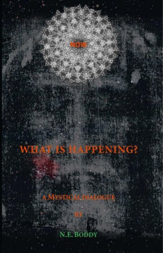 What Is Happening? a Mystical Dialogue  by  N.E. Boddy