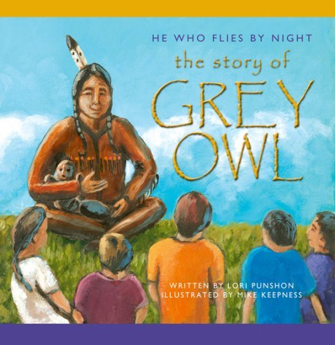 He Who Flies By Night: The Story Of Grey Owl  by  Lori Punshon