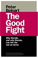 The Good Fight: Why Liberals  And Only Liberals  Can Win The War On Terror