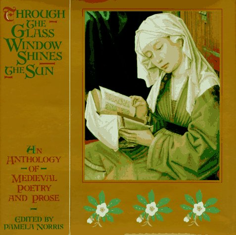 Through the Glass Window Shines the Sun: An Anthology of Medieval Poetry and Prose Pamela Norris