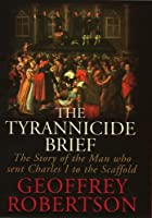 The Tyrannicide Brief: The Man Who Sent Charles I to the Scaffold