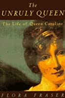 The Unruly Queen: The Life of Queen Caroline