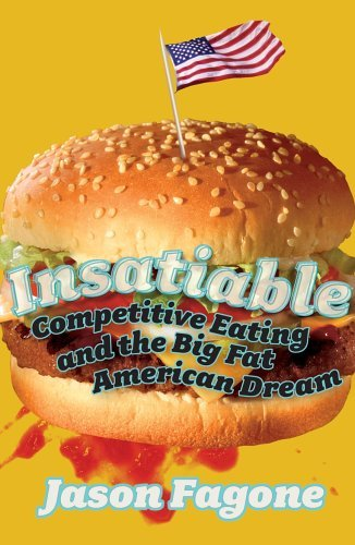 Insatiable: Competitive Eating and the Big Fat American Dream Jason Fagone