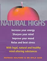 Natural Highs: The healthy way to increase your energy, improve your mood, sharpen your mind, relax and beat stress: Increase Your Energy, Sharpen ... Natural and Healthy Mind-altering Substances