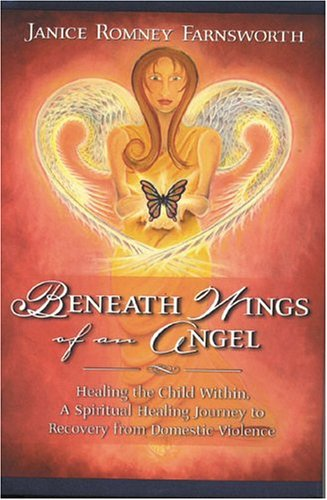 Beneath Wings of an Angel: Healing the Child Within: A Spiritual Healing Journey to Recovery from Domestic Violence  by  Janice Romney Farnsworth