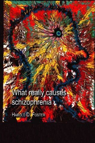 What Really Causes Schizophrenia  by  Harold D. Foster