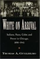 White On Arrival: Italians, Race, Color, And Power In Chicago, 1890 1945
