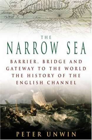 The Narrow Sea: Barrier, Bridge and Gateway to the World: The Story of the English Channel Peter Unwin