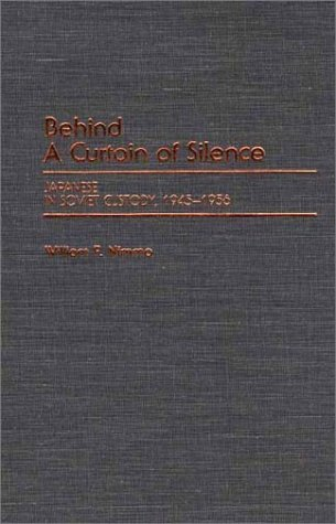 Behind a Curtain of Silence: Japanese in Soviet Custody, 1945-1956  by  William F. Nimmo