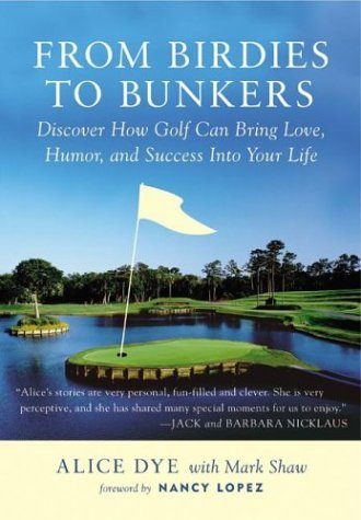 From Birdies to Bunkers: Discover How Golf Can Bring Love, Humor, and Success into Your Life  by  Alice Dye