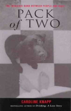 Pack Of Two: The Intricate Bond Between People And Dogs Caroline Knapp