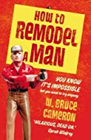 How To Remodel A Man: You Know It's Impossible But You Want To Try Anyway