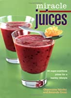 Miracle Juices: 60 Super-Nutritious Juices for a Healthy Lifestyle