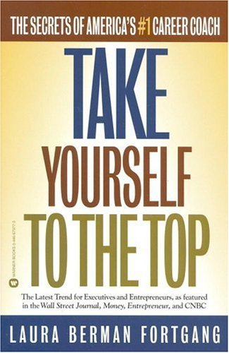 Take Yourself To The Top: The Secrets Of Americas #1 Career Coach  by  Laura Berman Fortgang