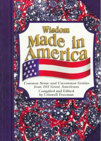 Wisdom Made in America: Common Sense and Uncommon Genius 101 Great Americans by Criswell Freeman