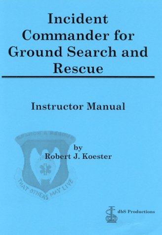 Incident Commander for Ground Search and Rescue : Instructor Manual  by  Robert J. Koester