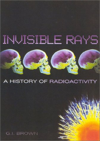 Invisible Rays: A History of Radioactivity G.I. Brown