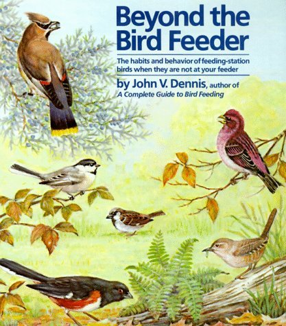 Beyond the Bird Feeder: The Habits and Behavior of Feeding-Station Birds When They are Not at Your Feeder  by  John V. Dennis