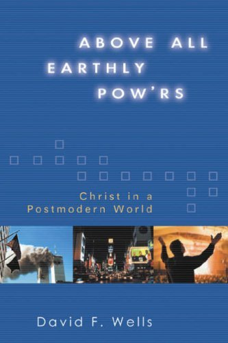 Above All Earthly POWrs: Christ in a Postmodern World  by  David F. Wells