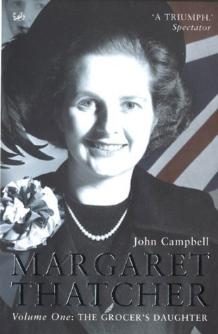 Margaret Thatcher, Vol. 1: The Grocers Daughter John Campbell