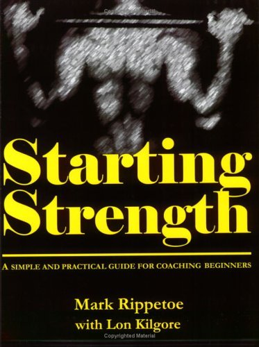 Starting Strength: A Simple and Practical Guide for Coaching Beginners  by  Mark Rippetoe