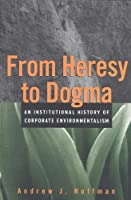 From Heresy To Dogma: An Institutional History Of Corporate Environmentalism