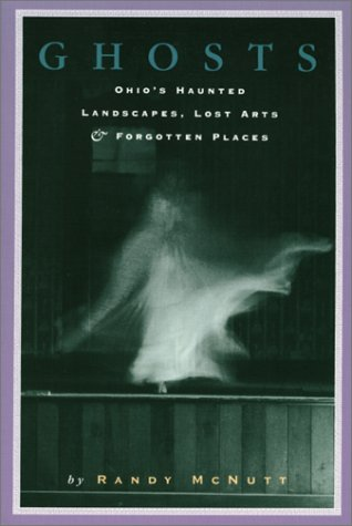 Ghosts: Ohios Haunted Landscapes, Lost Arts & Forgotten Places  by  Randy McNutt