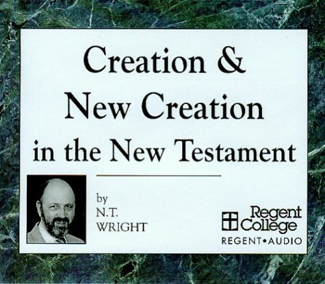 Creation & New Creation In The New Testament N.T. Wright