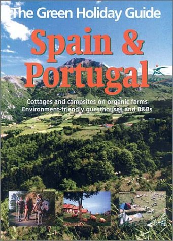 The Green Holiday Guide Spain & Portugal: Cottages and Campsites on Organic Farms Environment-Friendly Guesthouses and B&Bs  by  Green Books