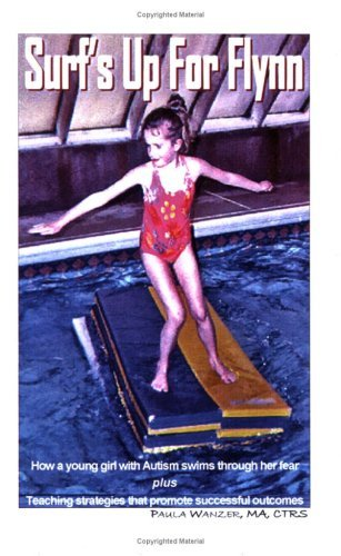 Surfs Up For Flynn: How a young girl with Autism swims through her fear plus Teaching strategies that promote successful outcomes  by  Paula Wanzer