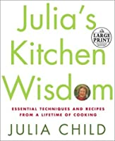 Julia's Kitchen Wisdom: Essential Techniques and Recipes from a Lifetime in Cooking