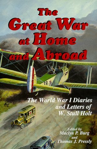 The Great War At Home And Abroad: The World War I Diaries And Letters Of W. Stull Holt  by  W. Stull Holt