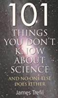 101 Things You Don't Know About Science: And No One Else Does Either