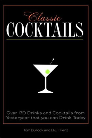 Classic Cocktails: Over 170 Drinks from Yesteryear that You Can Enjoy Today Tom Bullock
