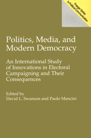 Politics, Media, And Modern Democracy: An International Study Of Innovations In Electoral Campaigning And Their Consequences David L. Swanson