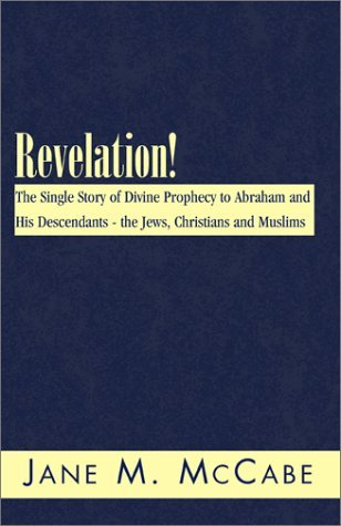 Revelation!: The Single Story of Divine Prophecy to Abraham and His Descendants--The Jews, Christians and Muslims  by  Janet McCabe