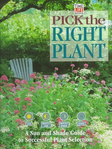 Pick the Right Plant: A Sun and Shade Guide to Successful Plant Selection  by  Time-Life Books