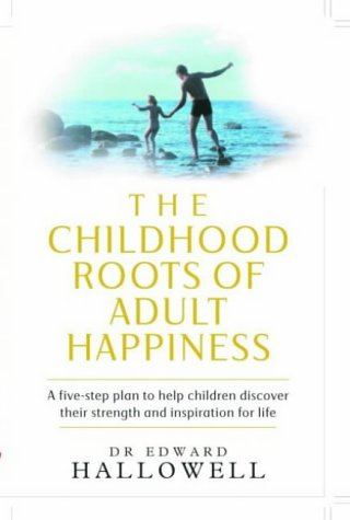 The Childhood Roots Of Adult Happiness: A Five Step Plan To Help Children Discover Their Strength And Inspiration For Life Edward M. Hallowell